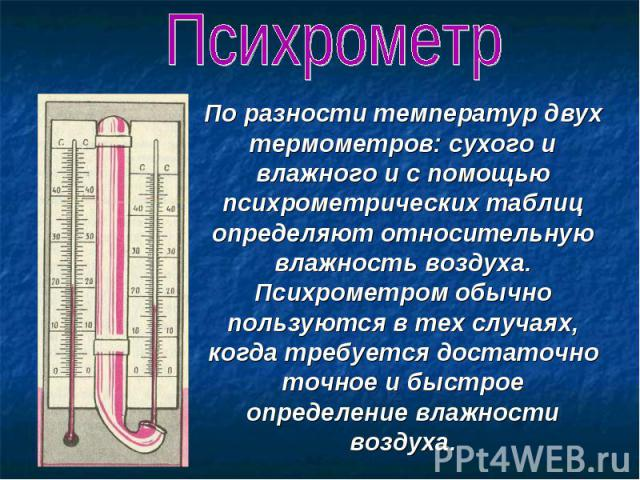 Психрометр По разности температур двух термометров: сухого и влажного и с помощью психрометрических таблиц определяют относительную влажность воздуха. Психрометром обычно пользуются в тех случаях, когда требуется достаточно точное и быстрое определе…