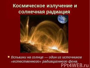 Космическое излучение и солнечная радиация Вспышки на солнце — один из источнико