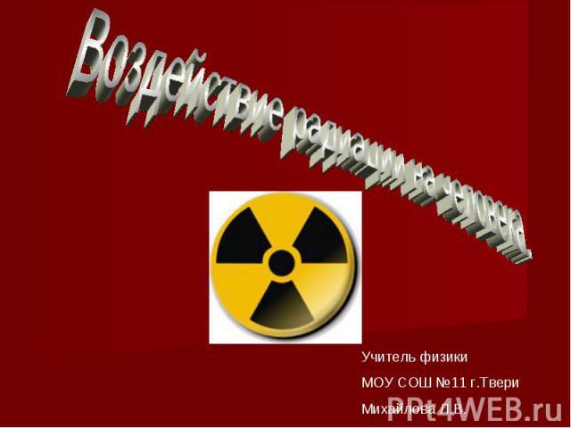 Воздействие радиации на человека. Учитель физики МОУ СОШ №11 г.ТвериМихайлова Л.В.