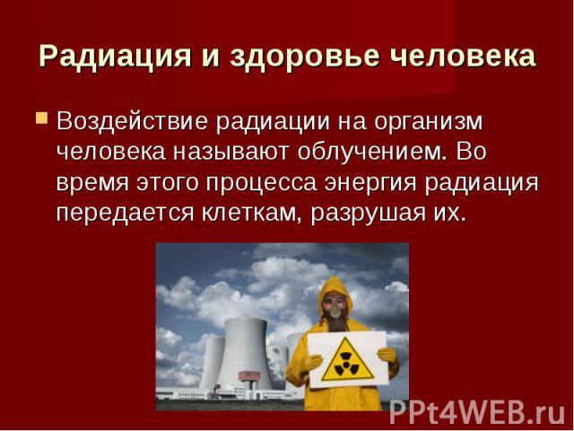 Радиация и здоровье человека Воздействие радиации на организм человека называют облучением. Во время этого процесса энергия радиация передается клеткам, разрушая их.