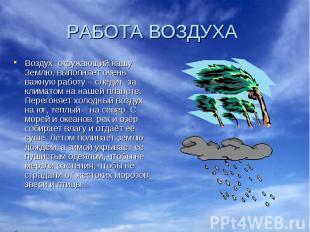 РАБОТА ВОЗДУХА Воздух, окружающий нашу Землю, выполняет очень важную работу – сл