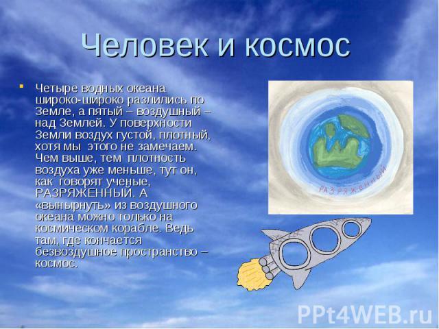 Человек и космос Четыре водных океана широко-широко разлились по Земле, а пятый – воздушный – над Землей. У поверхности Земли воздух густой, плотный, хотя мы этого не замечаем. Чем выше, тем плотность воздуха уже меньше, тут он, как говорят ученые, …
