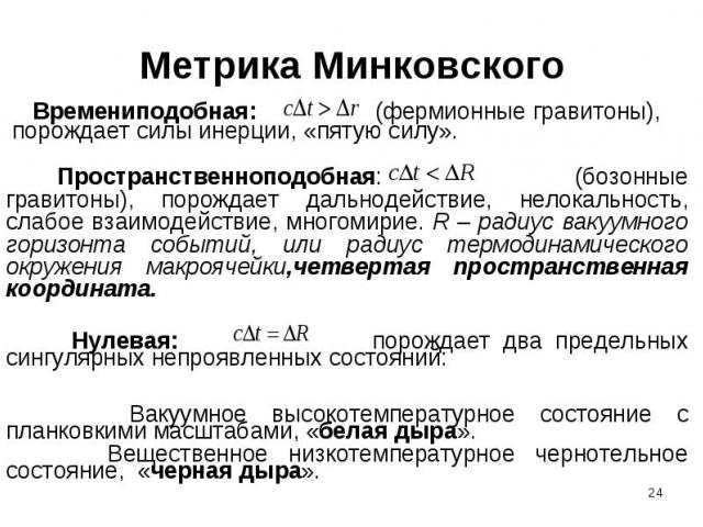 Метрика Минковского Времениподобная: (фермионные гравитоны), порождает силы инерции, «пятую силу». Пространственноподобная: (бозонные гравитоны), порождает дальнодействие, нелокальность, слабое взаимодействие, многомирие. R – радиус вакуумного гориз…