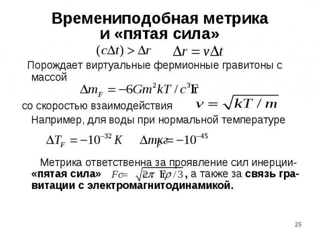 Времениподобная метрикаи «пятая сила» Порождает виртуальные фермионные гравитоны с массой со скоростью взаимодействия Например, для воды при нормальной температуре Метрика ответственна за проявление сил инерции- «пятая сила» , а также за связь гра-в…