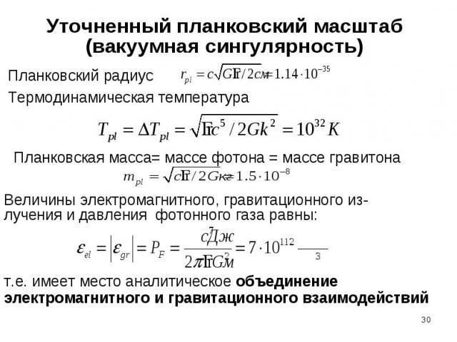 Уточненный планковский масштаб(вакуумная сингулярность) Планковский радиус Термодинамическая температураВеличины электромагнитного, гравитационного из-лучения и давления фотонного газа равны:т.е. имеет место аналитическое объединение электромагнитно…