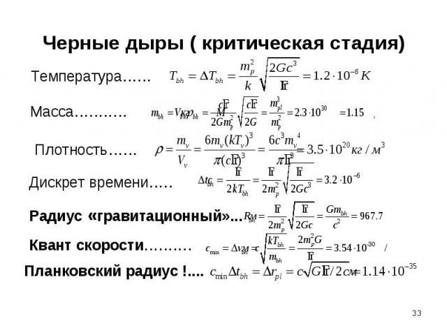 Черные дыры ( критическая стадия) Температура......Масса........... Плотность...... Дискрет времени..... Радиус «гравитационный»... Квант скорости..........Планковский радиус !....