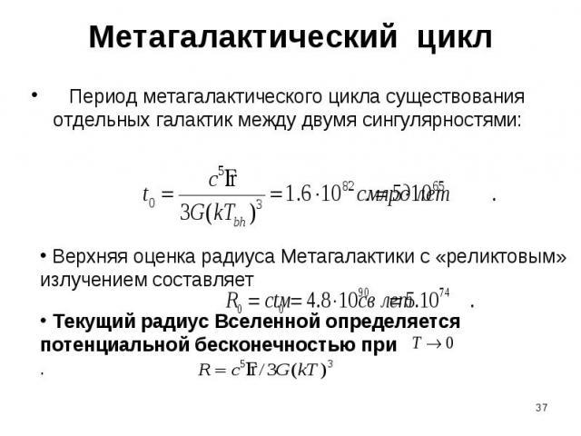 Метагалактический цикл Период метагалактического цикла существования отдельных галактик между двумя сингулярностями: Верхняя оценка радиуса Метагалактики с «реликтовым» излучением составляет Текущий радиус Вселенной определяется потенциальной бескон…