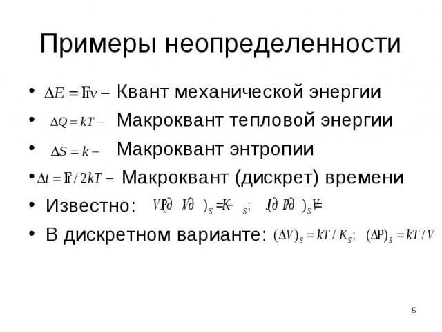 Примеры неопределенности Квант механической энергии Макроквант тепловой энергии Макроквант энтропии Макроквант (дискрет) времениИзвестно: В дискретном варианте: