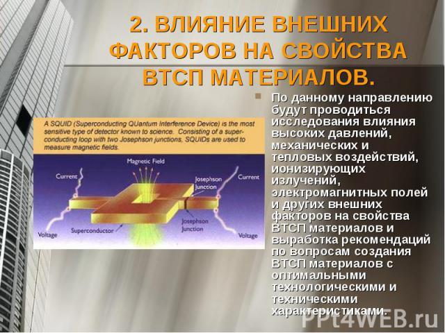 2. ВЛИЯНИЕ ВНЕШНИХ ФАКТОРОВ НА СВОЙСТВА ВТСП МАТЕРИАЛОВ. По данному направлению будут проводиться исследования влияния высоких давлений, механических и тепловых воздействий, ионизирующих излучений, электромагнитных полей и других внешних факторов на…