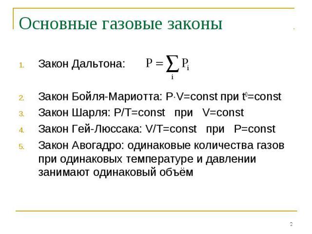 Основные газовые законы Закон Дальтона: Закон Бойля-Мариотта: PV=const при t0=constЗакон Шарля: P/T=const при V=constЗакон Гей-Люссака: V/T=const при P=constЗакон Авогадро: одинаковые количества газов при одинаковых температуре и давлении занимают о…