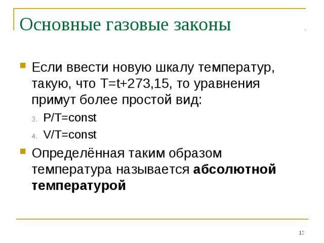 Основные газовые законы Если ввести новую шкалу температур, такую, что Т=t+273,15, то уравнения примут более простой вид:P/T=constV/T=constОпределённая таким образом температура называется абсолютной температурой