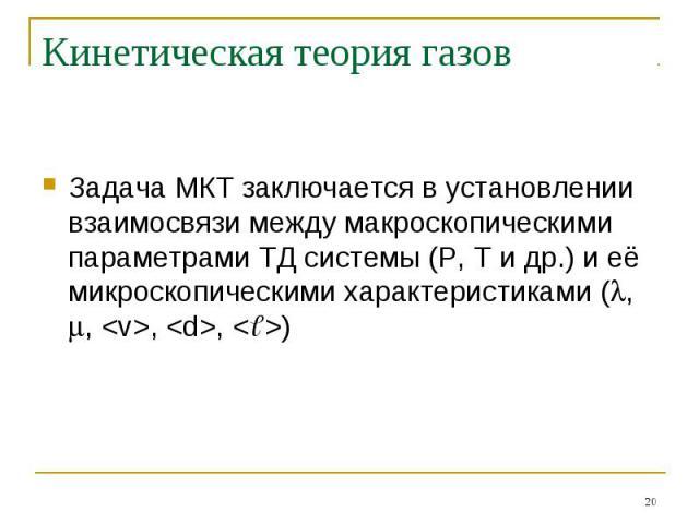 Кинетическая теория газов Задача МКТ заключается в установлении взаимосвязи между макроскопическими параметрами ТД системы (P, T и др.) и её микроскопическими характеристиками (, , , , )