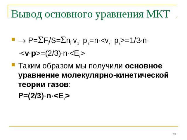 Вывод основного уравнения МКТ P=Fi/S=nivix pix=n=1/3n=(2/3)nТаким образом мы получили основное уравнение молекулярно-кинетической теории газов:Р=(2/3)n