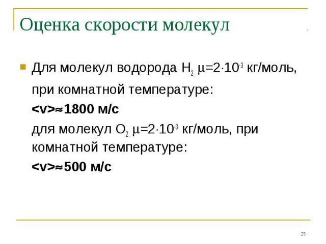 Оценка скорости молекул Для молекул водорода Н2 =210-3 кг/моль,при комнатной температуре: 1800 м/сдля молекул О2 =210-3 кг/моль, при комнатной температуре:500 м/с