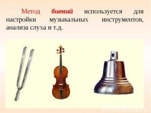 Метод биений используется для настройки музыкальных инструментов, анализа слуха
