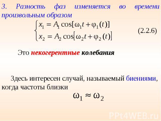 3. Разность фаз изменяется во времени произвольным образом Это некогерентные колебания Здесь интересен случай, называемый биениями, когда частоты близки