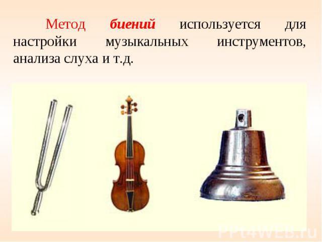 Метод биений используется для настройки музыкальных инструментов, анализа слуха и т.д.