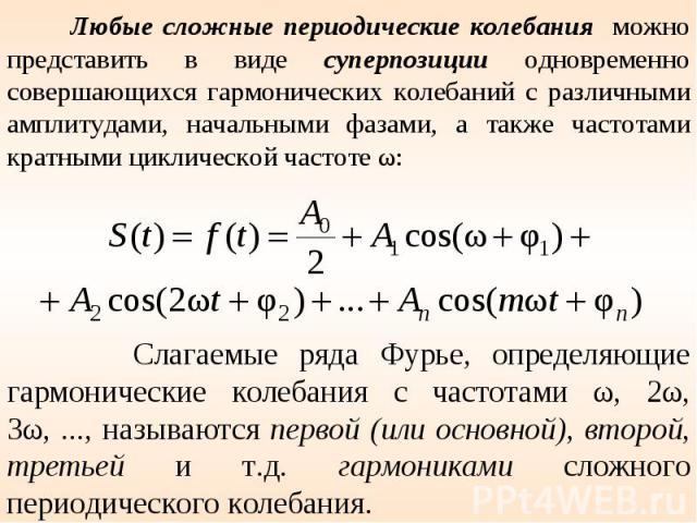 Любые сложные периодические колебания можно представить в виде суперпозиции одновременно совершающихся гармонических колебаний с различными амплитудами, начальными фазами, а также частотами кратными циклической частоте ω: Слагаемые ряда Фурье, опред…