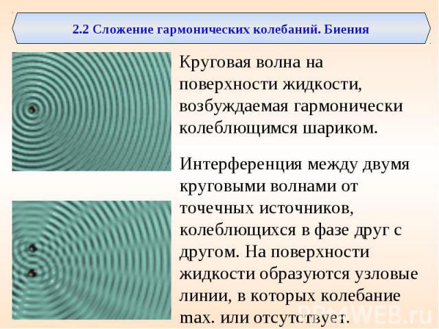 2.2 Сложение гармонических колебаний. БиенияКруговая волна на поверхности жидкости, возбуждаемая гармонически колеблющимся шариком. Интерференция между двумя круговыми волнами от точечных источников, колеблющихся в фазе друг с другом. На поверхности…