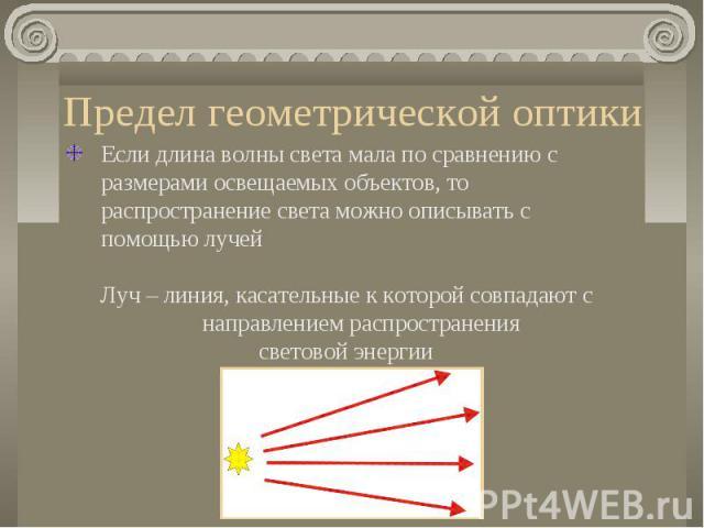 Предел геометрической оптики Если длина волны света мала по сравнению с размерами освещаемых объектов, то распространение света можно описывать с помощью лучейЛуч – линия, касательные к которой совпадают с направлением распространения световой энергии