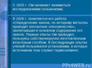 С 1825 г. Ом начинает заниматься исследованиями гальванизма.В 1826 г. появляется