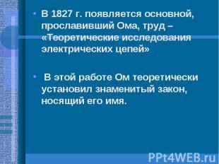 В 1827 г. появляется основной, прославивший Ома, труд – «Теоретические исследова