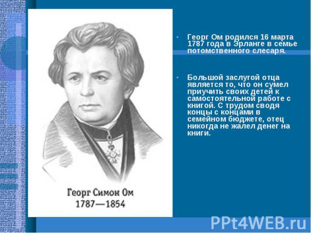 Георг Ом родился 16 марта 1787 года в Эрланге в семье потомственного слесаря. Большой заслугой отца является то, что он сумел приучить своих детей к самостоятельной работе с книгой. С трудом сводя концы с концами в семейном бюджете, отец никогда не …