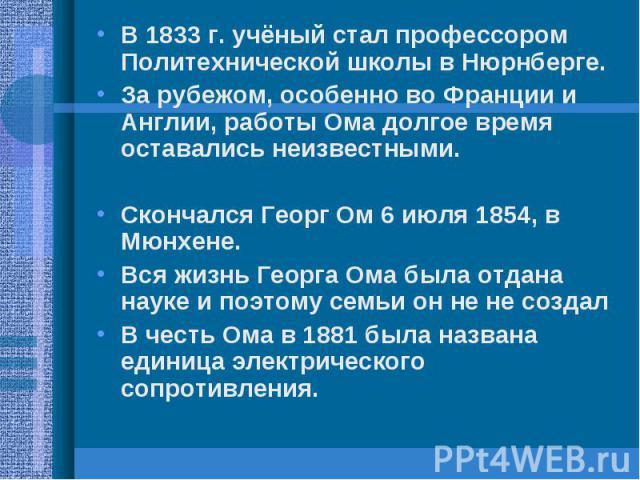 В 1833 г. учёный стал профессором Политехнической школы в Нюрнберге.За рубежом, особенно во Франции и Англии, работы Ома долгое время оставались неизвестными.Скончался Георг Ом 6 июля 1854, в Мюнхене.Вся жизнь Георга Ома была отдана науке и поэтому …