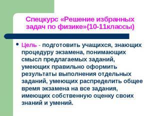 Спецкурс «Решение избранных задач по физике»(10-11классы) Цель - подготовить уча