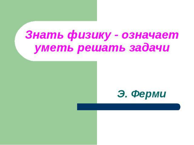 Знать физику - означаетуметь решать задачи Э. Ферми