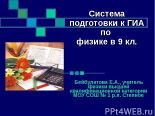Система подготовки к ГИА по физике в 9 кл. Бейбулатова Е.А., учитель физики высш