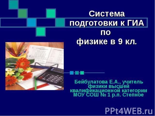 Система подготовки к ГИА по физике в 9 кл. Бейбулатова Е.А., учитель физики высшей квалификационной категории МОУ СОШ № 1 р.п. Степное