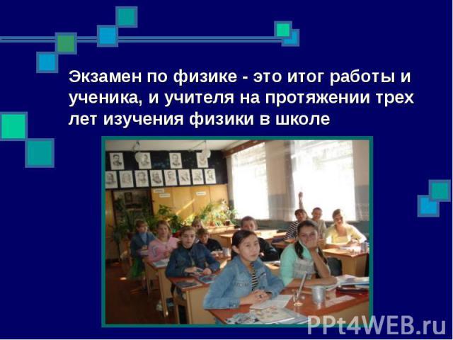 Экзамен по физике - это итог работы и ученика, и учителя на протяжении трех лет изучения физики в школе
