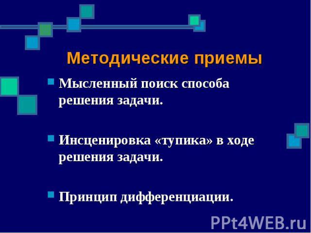 Методические приемы Мысленный поиск способа решения задачи.Инсценировка «тупика» в ходе решения задачи.Принцип дифференциации.