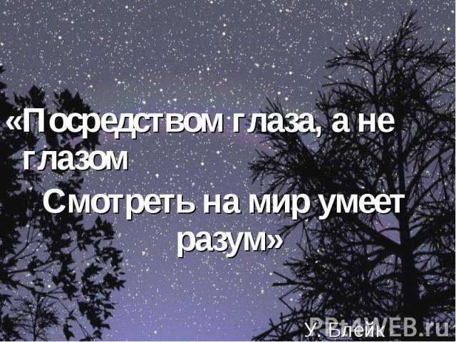 «Посредством глаза, а не глазомСмотреть на мир умеет разум» У. Блейк