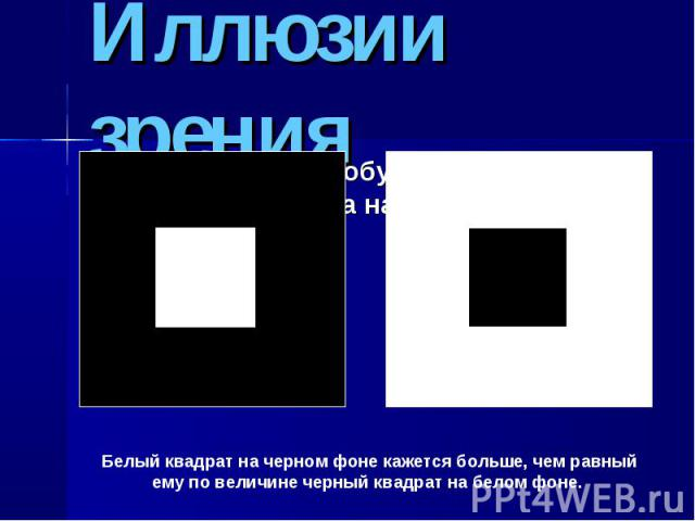 Иллюзии зрения Белый квадрат на черном фоне кажется больше, чем равный ему по величине черный квадрат на белом фоне.