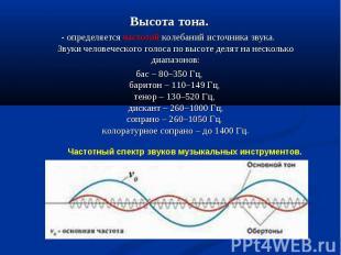 Высота тона.- определяется частотой колебаний источника звука. Звуки человеческо