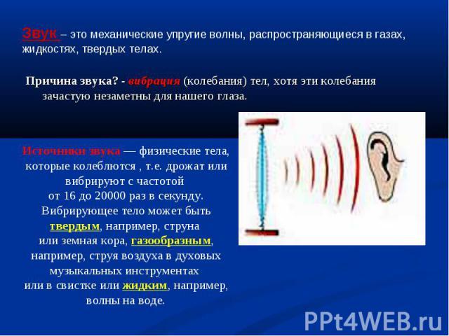 Звук – это механические упругие волны, распространяющиеся в газах, жидкостях, твердых телах. Причина звука? - вибрация (колебания) тел, хотя эти колебания зачастую незаметны для нашего глаза.Источники звука — физические тела, которые колеблются , т.…