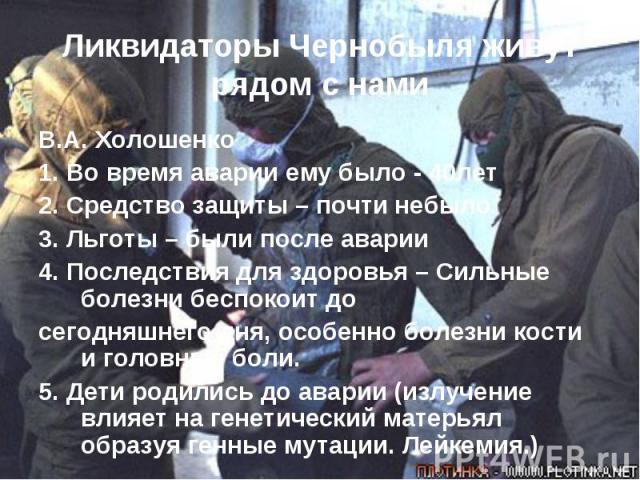 Ликвидаторы Чернобыля живут рядом с нами В.А. Холошенко 1. Во время аварии ему было - 40лет2. Средство защиты – почти небыло3. Льготы – были после аварии 4. Последствия для здоровья – Сильные болезни беспокоит досегодняшнего дня, особенно болезни ко…