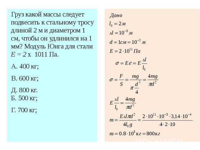 Груз какой массы следует подвесить к стальному тросу длиной 2 м и диаметром 1 см, чтобы он удлинился на 1 мм? Модуль Юнга для стали Е = 2 х 1011 Па.А. 400 кг; В. 600 кг; Д. 800 кг.Б. 500 кг; Г. 700 кг;
