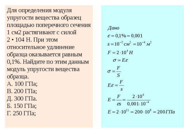 Для определения модуля упругости вещества образец площадью поперечного сечения 1 см2 растягивают с силой 2 • 104 Н. При этом относительное удлинение образца оказывается равным 0,1%. Найдите по этим данным модуль упругости вещества образца.А. 100 ГПа…