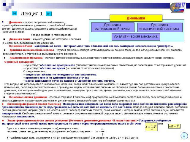 Динамика – раздел теоретической механики,изучающий механическое движение с самой общей точкизрения. Движение рассматривается в связи с действующимина объект силами. Раздел состоит из трех отделов: ■ Динамика точки – изучает движение материальной точ…