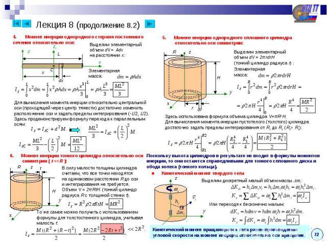 Лекция 8 (продолжение 8.2) Момент инерции однородного стержня постоянногосечения относительно оси:5. Момент инерции однородного сплошного цилиндра относительно оси симметрии:Для вычисления момента инерции относительно центральнойоси (проходящей чере…