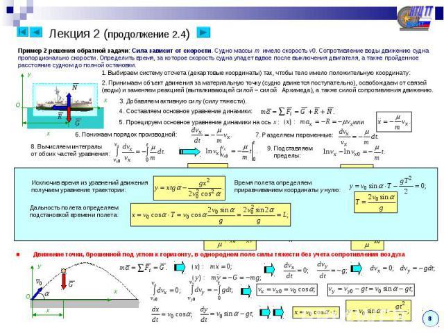 Лекция 2 (продолжение 2.4) Пример 2 решения обратной задачи: Сила зависит от скорости. Судно массы m имело скорость v0. Сопротивление воды движению судна пропорционально скорости. Определить время, за которое скорость судна упадет вдвое после выключ…