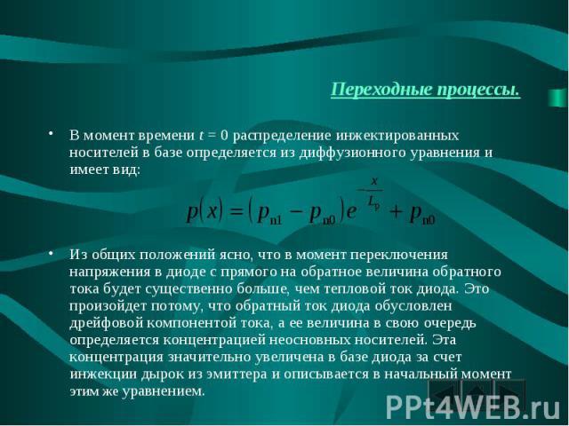 Переходные процессы. В момент времени t = 0 распределение инжектированных носителей в базе определяется из диффузионного уравнения и имеет вид:Из общих положений ясно, что в момент переключения напряжения в диоде с прямого на обратное величина обрат…
