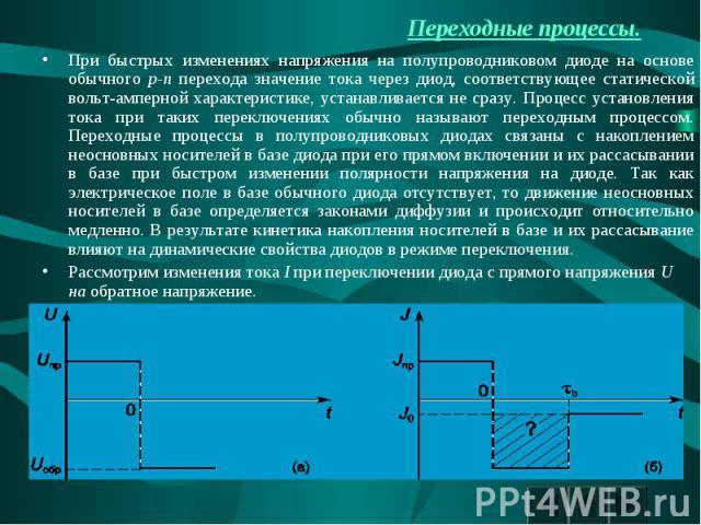 Переходные процессы. При быстрых изменениях напряжения на полупроводниковом диоде на основе обычного p-n перехода значение тока через диод, соответствующее статической вольт-амперной характеристике, устанавливается не сразу. Процесс установления ток…