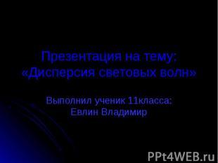 Презентация на тему:«Дисперсия световых волн» Выполнил ученик 11класса: Евлин Вл