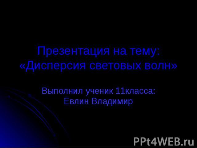 Презентация на тему:«Дисперсия световых волн» Выполнил ученик 11класса: Евлин Владимир