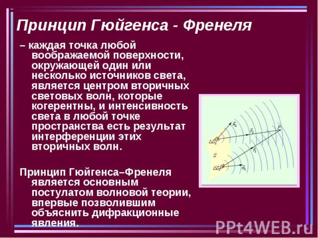 Принцип Гюйгенса - Френеля – каждая точка любой воображаемой поверхности, окружающей один или несколько источников света, является центром вторичных световых волн, которые когерентны, и интенсивность света в любой точке пространства есть результат и…