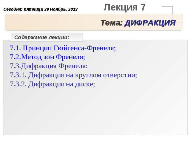 Тема: ДИФРАКЦИЯ Содержание лекции:7.1. Принцип Гюйгенса-Френеля;7.2.Метод зон Френеля;7.3.Дифракция Френеля:7.3.1. Дифракция на круглом отверстии;7.3.2. Дифракция на диске;